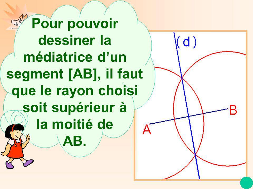 Les mathématiques autrement Pour pouvoir dessiner la médiatrice dun segment [AB], il faut que le rayon choisi soit supérieur à la moitié de AB.