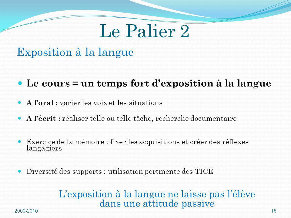 Le Palier 2 2009-201016 Exposition à la langue Le cours = un temps fort dexposition à la langue A loral : varier les voix et les situations A lécrit :