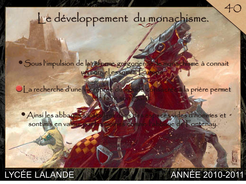 LYCÉE LALANDE ANNÉE 2010-2011 40 5 Le développement du monachisme. Sous limpulsion de la réforme grégorienne, le monachisme à connait un nouvel essor