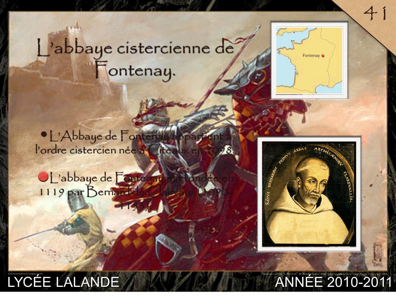 LYCÉE LALANDE ANNÉE 2010-2011 41 6 Labbaye cistercienne de Fontenay. LAbbaye de Fontenay appartient à lordre cistercien née à Citeaux en 1098. LAbbaye