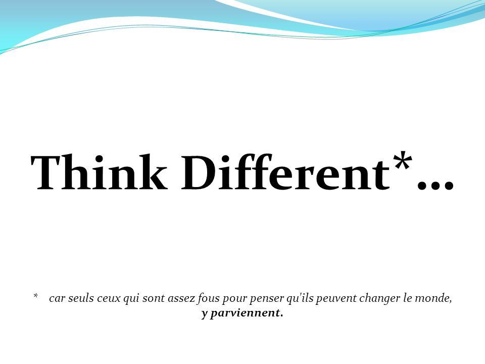 Think Different *… * car seuls ceux qui sont assez fous pour penser qu'ils peuvent changer le monde, y parviennent.