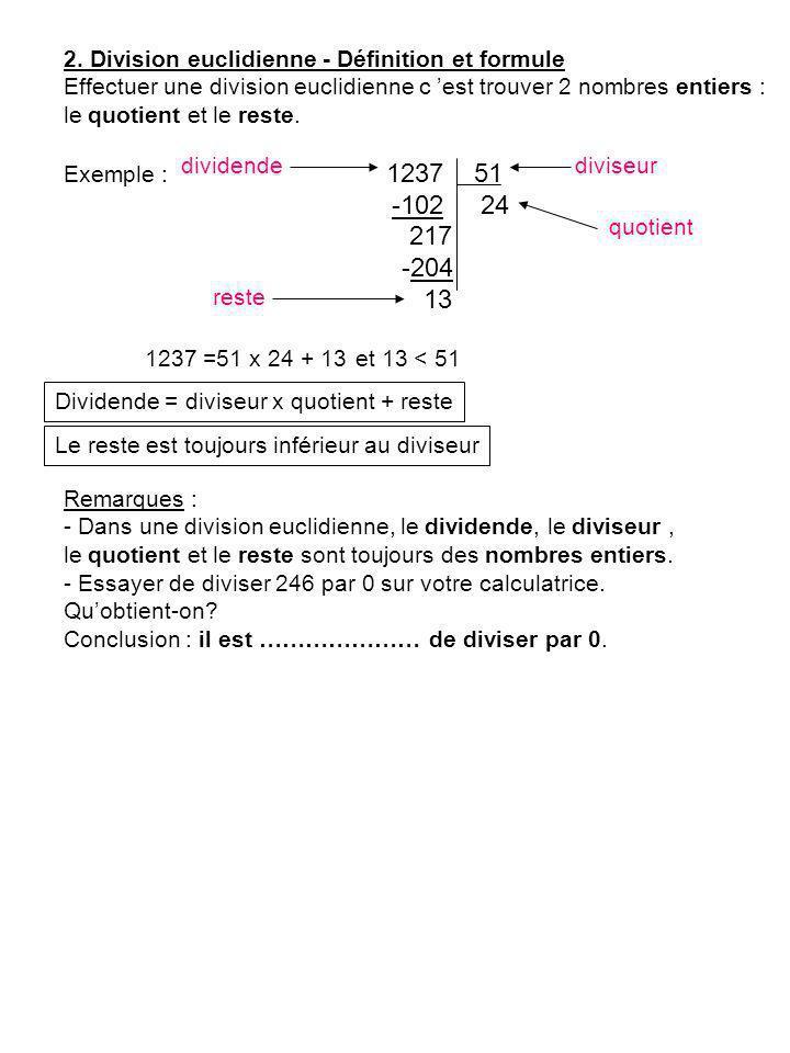 2. Division euclidienne - Définition et formule Effectuer une division euclidienne c est trouver 2 nombres entiers : le quotient et le reste. Exemple