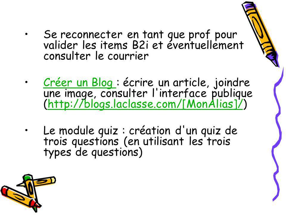 Se reconnecter en tant que prof pour valider les items B2i et éventuellement consulter le courrier Créer un Blog : écrire un article, joindre une image, consulter l interface publique (http://blogs.laclasse.com/[MonAlias]/)Créer un Blog http://blogs.laclasse.com/[MonAlias]/ Le module quiz : création d un quiz de trois questions (en utilisant les trois types de questions)