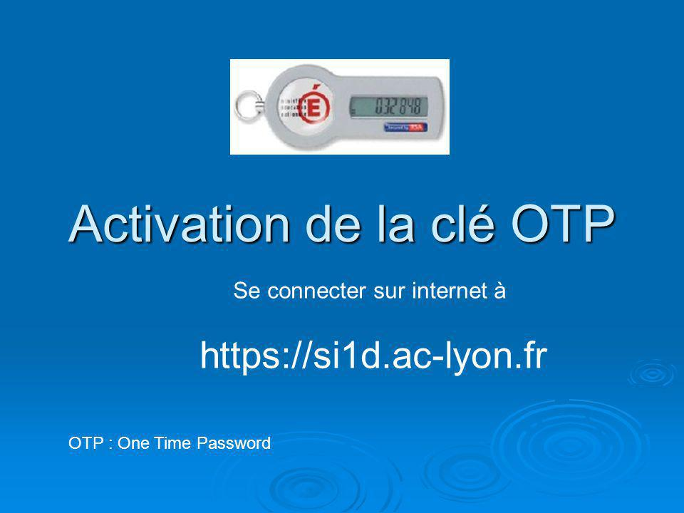 Activation de la clé OTP OTP : One Time Password Se connecter sur internet à https://si1d.ac-lyon.fr