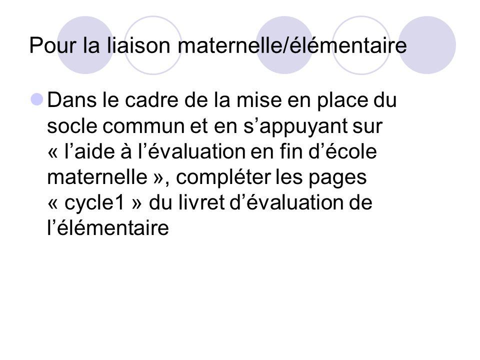 Pour la liaison maternelle/élémentaire Dans le cadre de la mise en place du socle commun et en sappuyant sur « laide à lévaluation en fin décole maternelle », compléter les pages « cycle1 » du livret dévaluation de lélémentaire