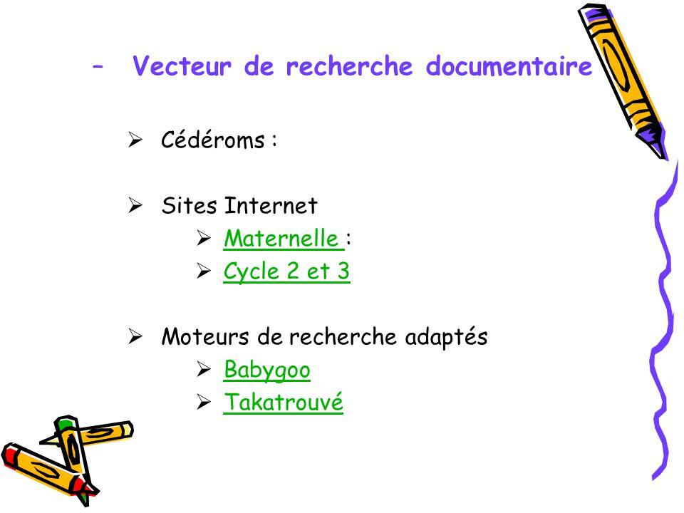 –Vecteur de recherche documentaire Cédéroms : Sites Internet Maternelle : Maternelle Cycle 2 et 3 Moteurs de recherche adaptés Babygoo Takatrouvé