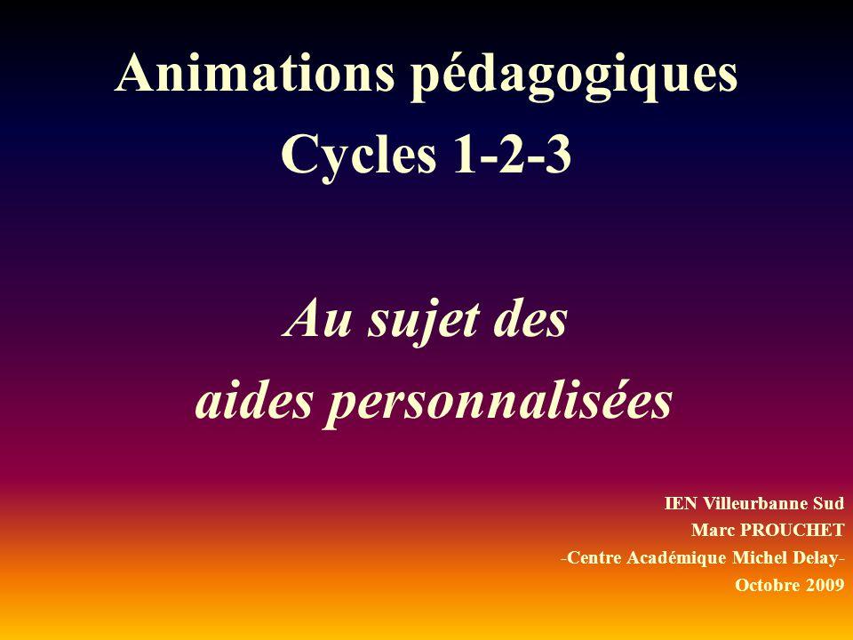 Animations pédagogiques Cycles 1-2-3 Au sujet des aides personnalisées IEN Villeurbanne Sud Marc PROUCHET -Centre Académique Michel Delay- Octobre 200