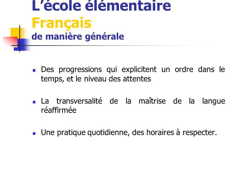 Lécole élémentaire Français de manière générale Des progressions qui explicitent un ordre dans le temps, et le niveau des attentes La transversalité de la maîtrise de la langue réaffirmée Une pratique quotidienne, des horaires à respecter.