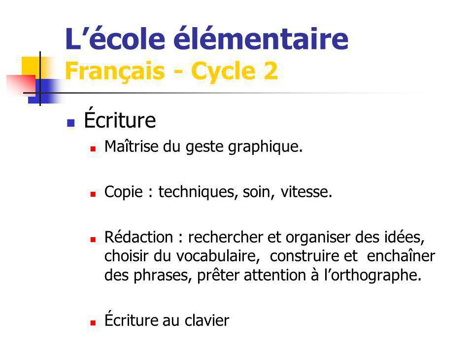 Lécole élémentaire Français - Cycle 2 Écriture Maîtrise du geste graphique. Copie : techniques, soin, vitesse. Rédaction : rechercher et organiser des