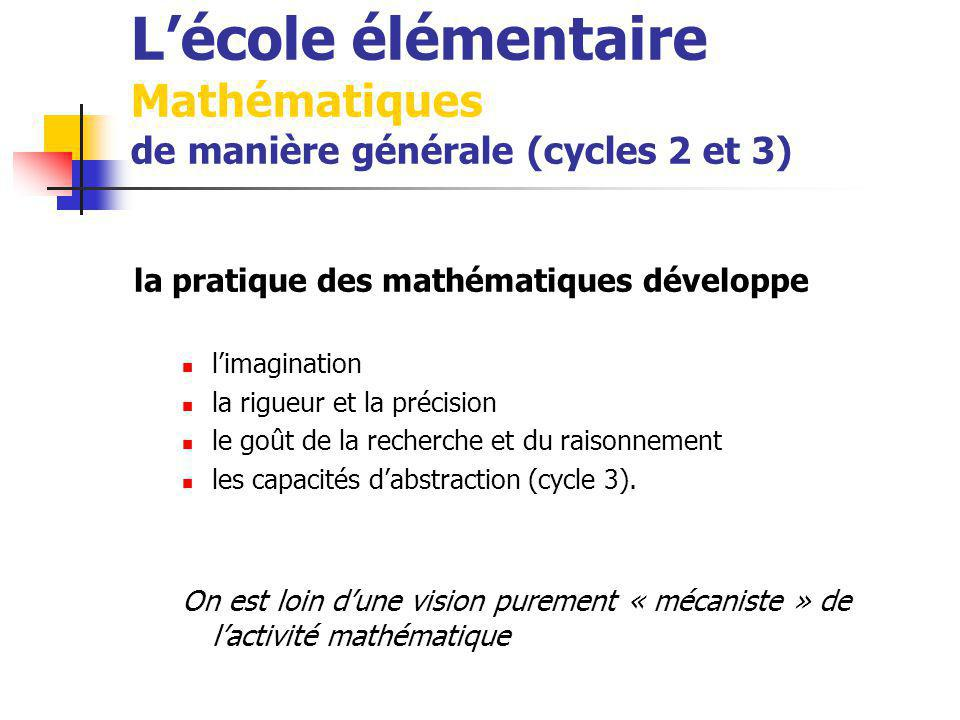 Lécole élémentaire Mathématiques de manière générale (cycles 2 et 3) la pratique des mathématiques développe limagination la rigueur et la précision le goût de la recherche et du raisonnement les capacités dabstraction (cycle 3).