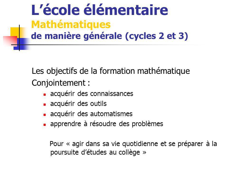 Lécole élémentaire Mathématiques de manière générale (cycles 2 et 3) Les objectifs de la formation mathématique Conjointement : acquérir des connaissances acquérir des outils acquérir des automatismes apprendre à résoudre des problèmes Pour « agir dans sa vie quotidienne et se préparer à la poursuite détudes au collège »