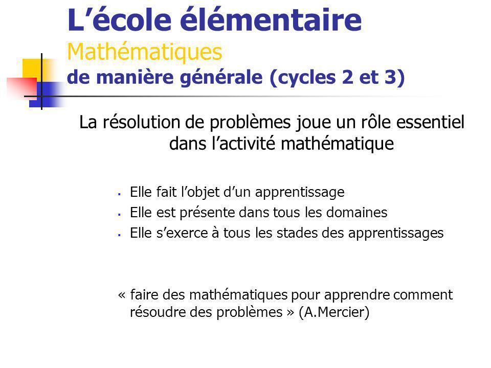 Lécole élémentaire Mathématiques de manière générale (cycles 2 et 3) La résolution de problèmes joue un rôle essentiel dans lactivité mathématique Elle fait lobjet dun apprentissage Elle est présente dans tous les domaines Elle sexerce à tous les stades des apprentissages « faire des mathématiques pour apprendre comment résoudre des problèmes » (A.Mercier)