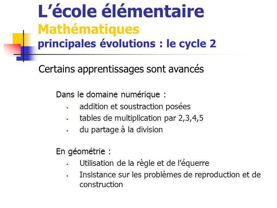 Lécole élémentaire Mathématiques principales évolutions : le cycle 2 Certains apprentissages sont avancés Dans le domaine numérique : addition et soustraction posées tables de multiplication par 2,3,4,5 du partage à la division En géométrie : Utilisation de la règle et de léquerre Insistance sur les problèmes de reproduction et de construction