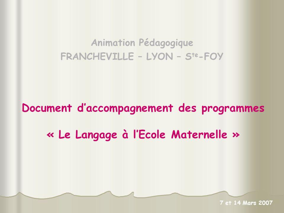Animation Pédagogique FRANCHEVILLE – LYON – S te -FOY Document daccompagnement des programmes « Le Langage à lEcole Maternelle » 7 et 14 Mars 2007
