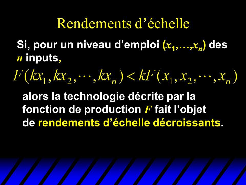 Rendements déchelle Si, pour un niveau demploi ( x 1,…, x n ) des n inputs, alors la technologie décrite par la fonction de production F fait lobjet de rendements déchelle décroissants.