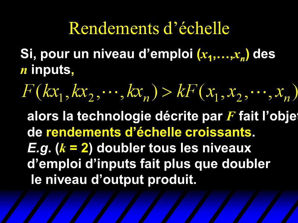 Rendements déchelle Si, pour un niveau demploi ( x 1,…, x n ) des n inputs, alors la technologie décrite par F fait lobjet de rendements déchelle croissants.