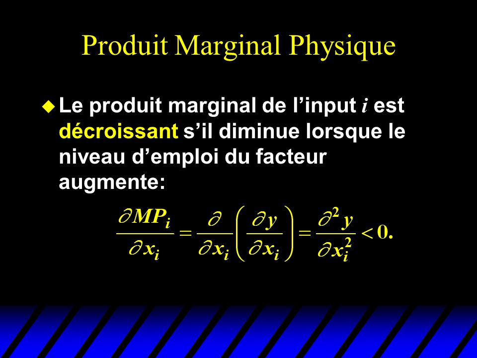Produit Marginal Physique Le produit marginal de linput i est décroissant sil diminue lorsque le niveau demploi du facteur augmente: