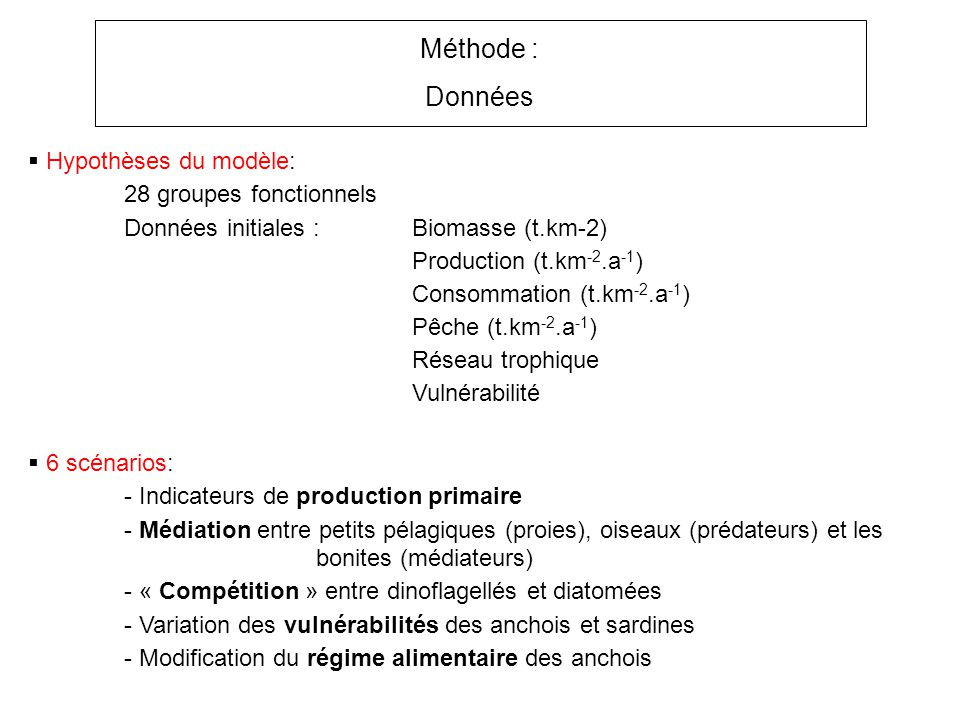Hypothèses du modèle: 28 groupes fonctionnels Données initiales :Biomasse (t.km-2) Production (t.km -2.a -1 ) Consommation (t.km -2.a -1 ) Pêche (t.km -2.a -1 ) Réseau trophique Vulnérabilité Méthode : Données 6 scénarios: - Indicateurs de production primaire - Médiation entre petits pélagiques (proies), oiseaux (prédateurs) et les bonites (médiateurs) - « Compétition » entre dinoflagellés et diatomées - Variation des vulnérabilités des anchois et sardines - Modification du régime alimentaire des anchois