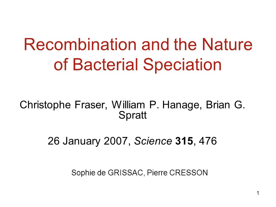 1 Recombination and the Nature of Bacterial Speciation Christophe Fraser, William P.