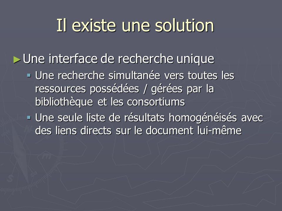 Il existe une solution Une interface de recherche unique Une interface de recherche unique Une recherche simultanée vers toutes les ressources possédées / gérées par la bibliothèque et les consortiums Une recherche simultanée vers toutes les ressources possédées / gérées par la bibliothèque et les consortiums Une seule liste de résultats homogénéisés avec des liens directs sur le document lui-même Une seule liste de résultats homogénéisés avec des liens directs sur le document lui-même