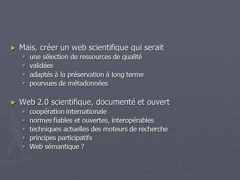 Mais, créer un web scientifique qui serait Mais, créer un web scientifique qui serait une sélection de ressources de qualité une sélection de ressources de qualité validées validées adaptés à la préservation à long terme adaptés à la préservation à long terme pourvues de métadonnées pourvues de métadonnées Web 2.0 scientifique, documenté et ouvert Web 2.0 scientifique, documenté et ouvert coopération internationale coopération internationale normes fiables et ouvertes, interopérables normes fiables et ouvertes, interopérables techniques actuelles des moteurs de recherche techniques actuelles des moteurs de recherche principes participatifs principes participatifs Web sémantique .
