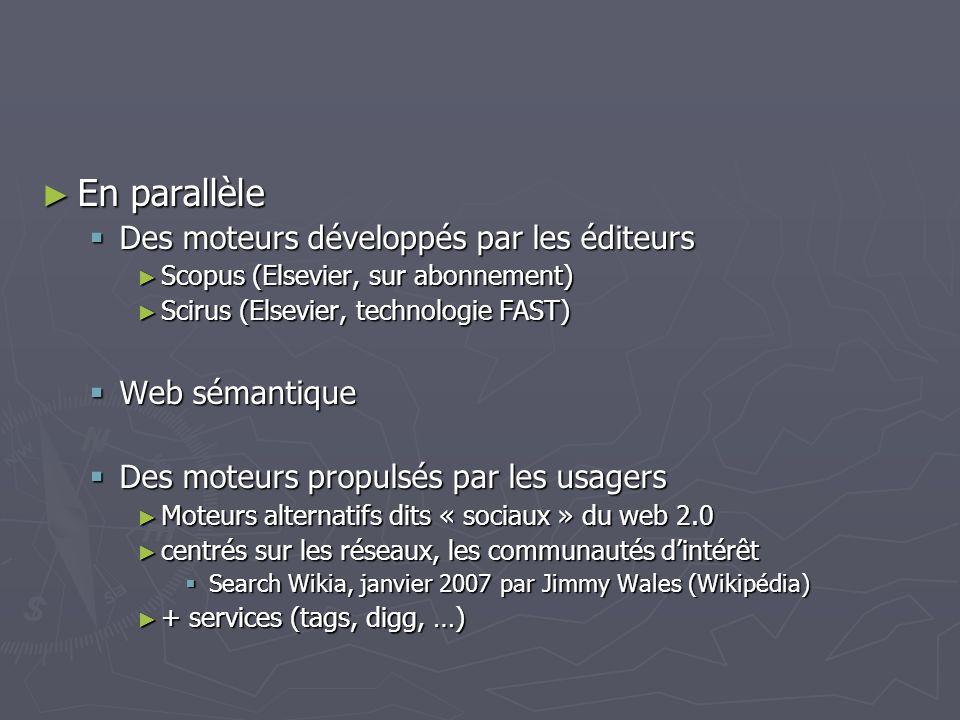 En parallèle En parallèle Des moteurs développés par les éditeurs Des moteurs développés par les éditeurs Scopus (Elsevier, sur abonnement) Scopus (Elsevier, sur abonnement) Scirus (Elsevier, technologie FAST) Scirus (Elsevier, technologie FAST) Web sémantique Web sémantique Des moteurs propulsés par les usagers Des moteurs propulsés par les usagers Moteurs alternatifs dits « sociaux » du web 2.0 Moteurs alternatifs dits « sociaux » du web 2.0 centrés sur les réseaux, les communautés dintérêt centrés sur les réseaux, les communautés dintérêt Search Wikia, janvier 2007 par Jimmy Wales (Wikipédia) Search Wikia, janvier 2007 par Jimmy Wales (Wikipédia) + services (tags, digg, …) + services (tags, digg, …)