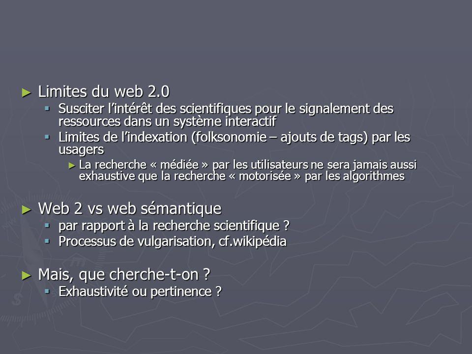 Limites du web 2.0 Limites du web 2.0 Susciter lintérêt des scientifiques pour le signalement des ressources dans un système interactif Susciter lintérêt des scientifiques pour le signalement des ressources dans un système interactif Limites de lindexation (folksonomie – ajouts de tags) par les usagers Limites de lindexation (folksonomie – ajouts de tags) par les usagers La recherche « médiée » par les utilisateurs ne sera jamais aussi exhaustive que la recherche « motorisée » par les algorithmes La recherche « médiée » par les utilisateurs ne sera jamais aussi exhaustive que la recherche « motorisée » par les algorithmes Web 2 vs web sémantique Web 2 vs web sémantique par rapport à la recherche scientifique .