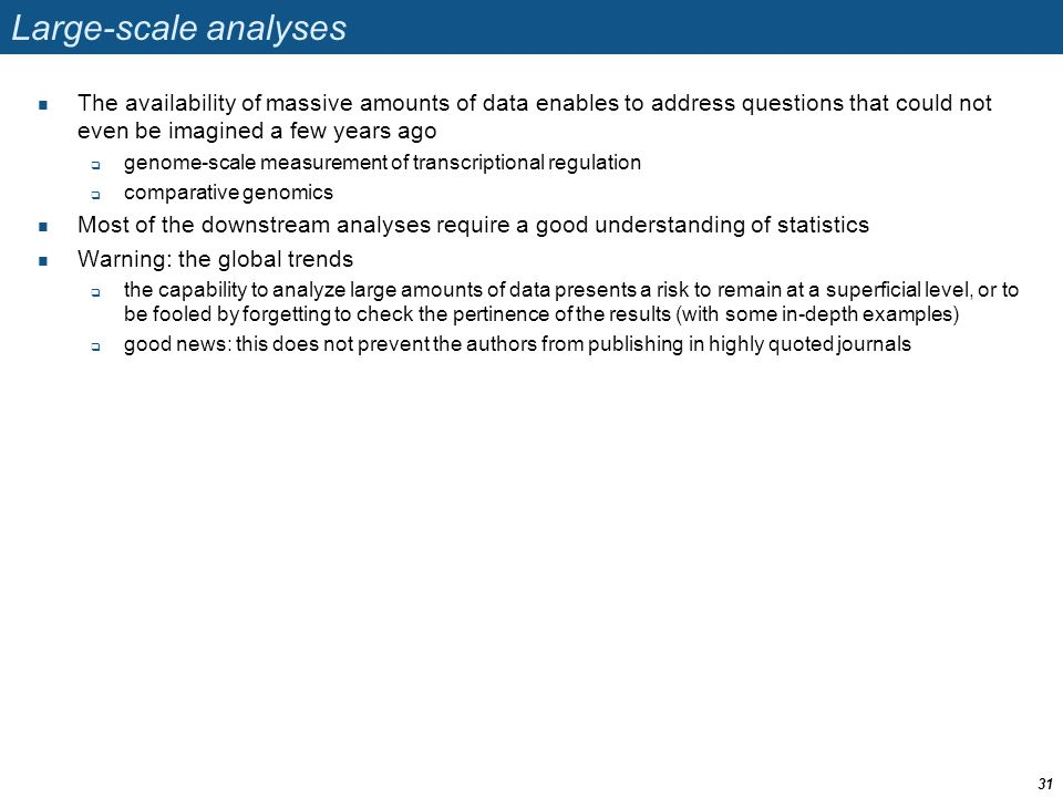 Large-scale analyses The availability of massive amounts of data enables to address questions that could not even be imagined a few years ago genome-scale measurement of transcriptional regulation comparative genomics Most of the downstream analyses require a good understanding of statistics Warning: the global trends the capability to analyze large amounts of data presents a risk to remain at a superficial level, or to be fooled by forgetting to check the pertinence of the results (with some in-depth examples) good news: this does not prevent the authors from publishing in highly quoted journals 31