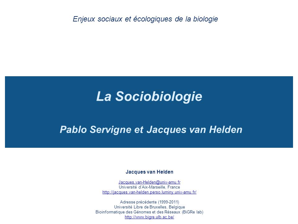 La Sociobiologie Pablo Servigne et Jacques van Helden Enjeux sociaux et écologiques de la biologie Jacques van Helden Jacques.van-Helden@univ-amu.fr U