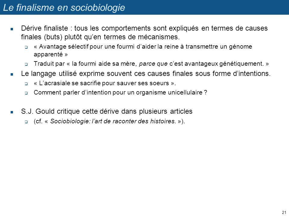 Le finalisme en sociobiologie Dérive finaliste : tous les comportements sont expliqués en termes de causes finales (buts) plutôt quen termes de mécani