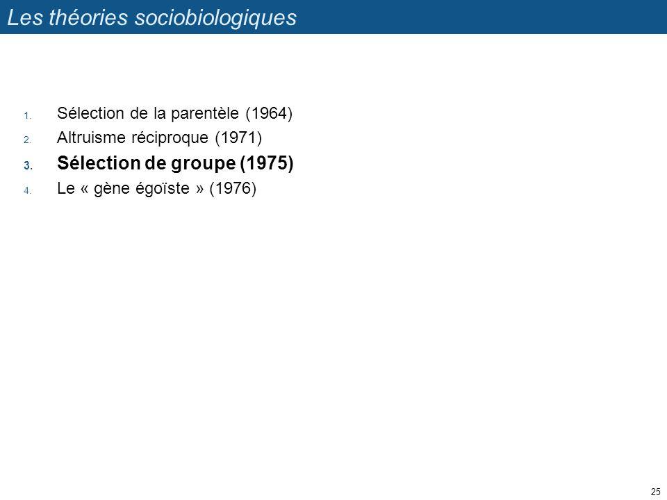 Les théories sociobiologiques 1. Sélection de la parentèle (1964) 2. Altruisme réciproque (1971) 3. Sélection de groupe (1975) 4. Le « gène égoïste »