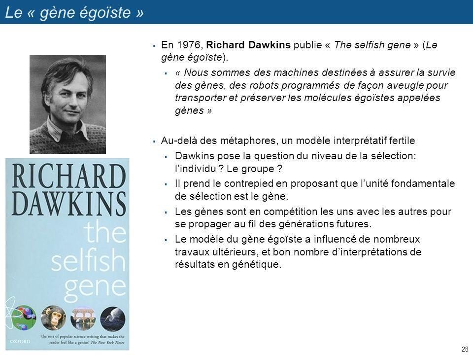 Le « gène égoïste » 28 En 1976, Richard Dawkins publie « The selfish gene » (Le gène égoïste). « Nous sommes des machines destinées à assurer la survi