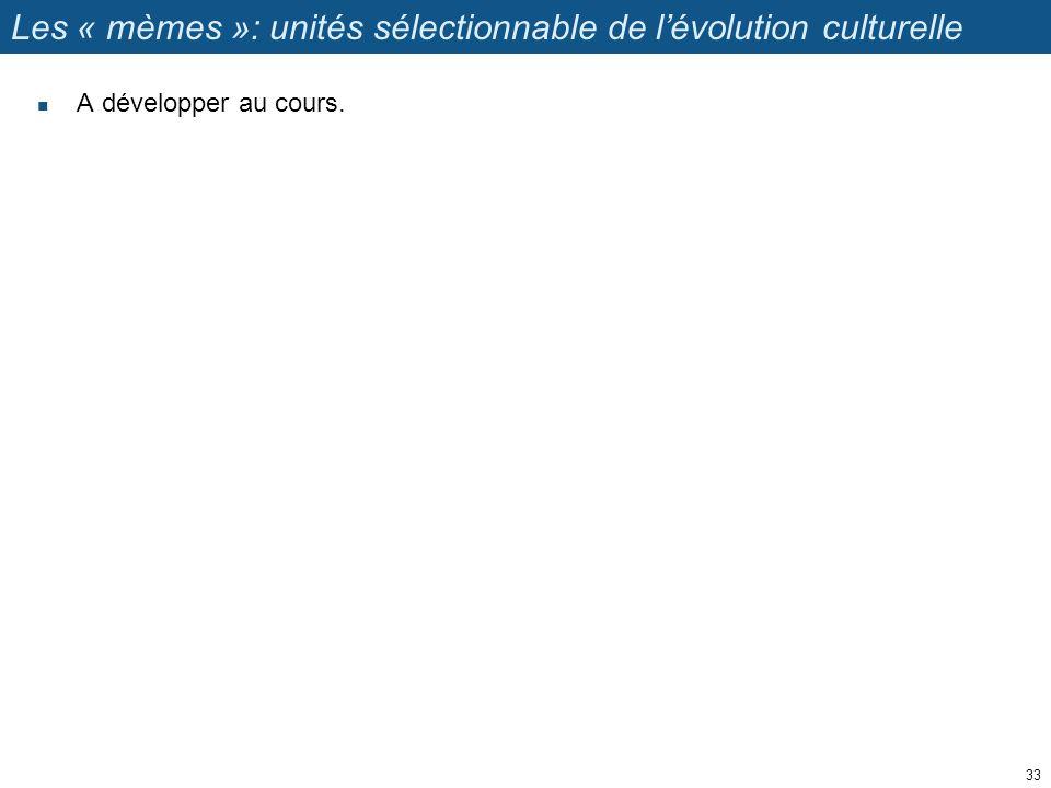 Les « mèmes »: unités sélectionnable de lévolution culturelle A développer au cours. 33