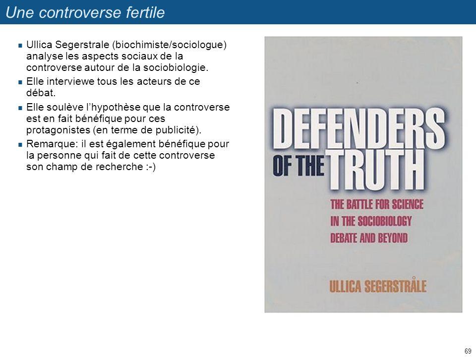 Une controverse fertile Ullica Segerstrale (biochimiste/sociologue) analyse les aspects sociaux de la controverse autour de la sociobiologie. Elle int