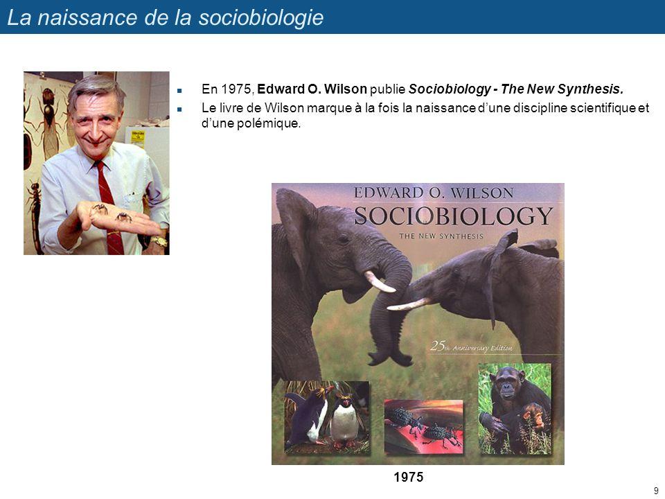 La naissance de la sociobiologie En 1975, Edward O. Wilson publie Sociobiology - The New Synthesis. Le livre de Wilson marque à la fois la naissance d