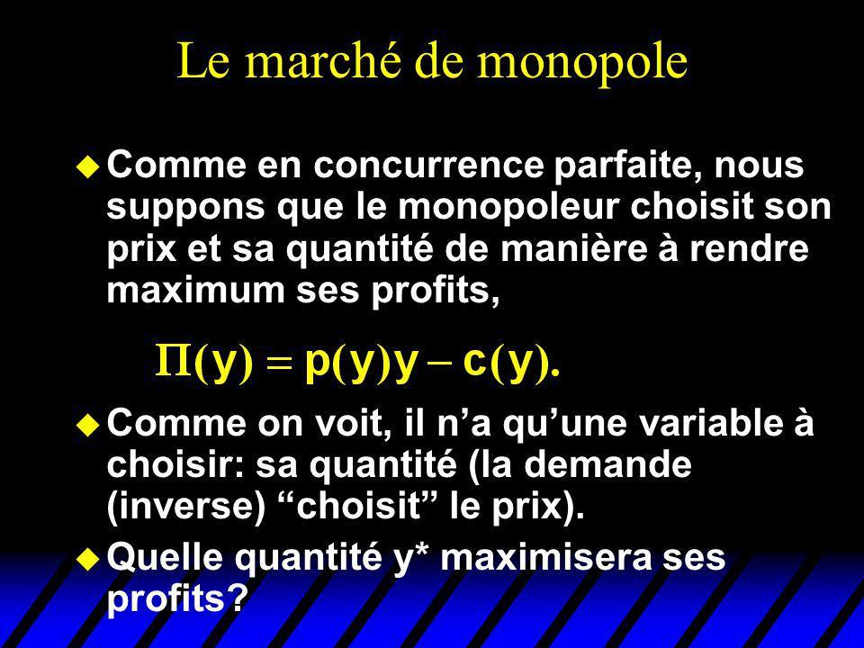 Le marché de monopole u Comme en concurrence parfaite, nous suppons que le monopoleur choisit son prix et sa quantité de manière à rendre maximum ses profits, u Comme on voit, il na quune variable à choisir: sa quantité (la demande (inverse) choisit le prix).