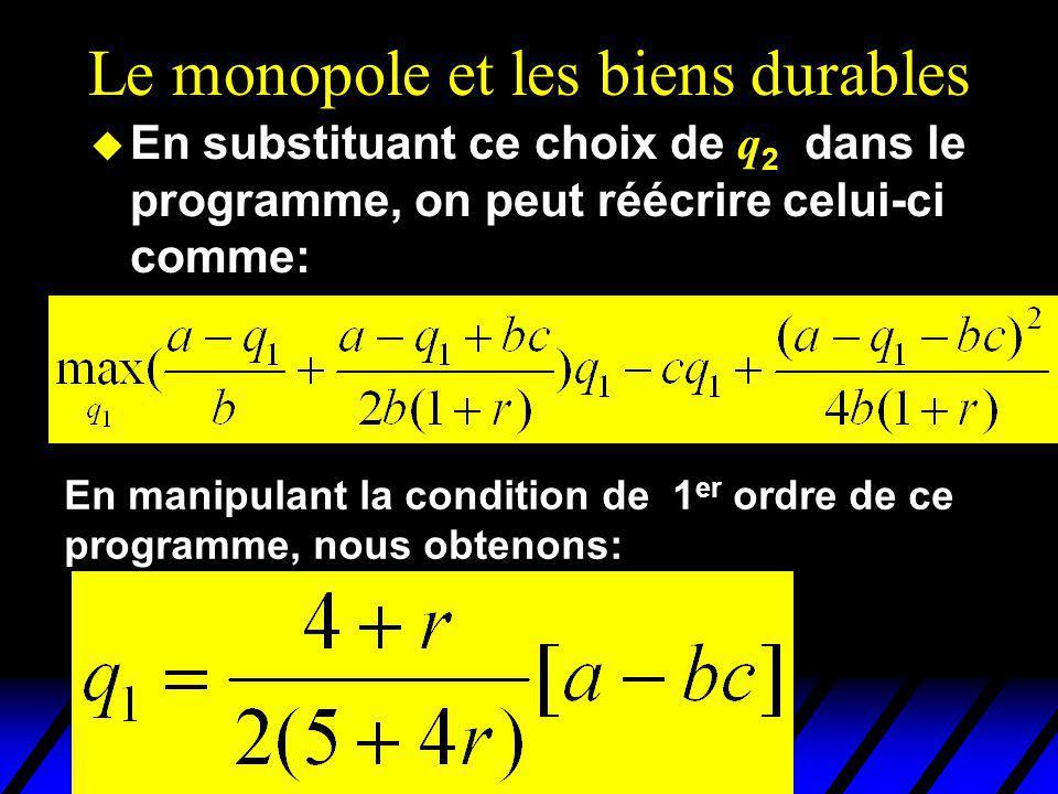Le monopole et les biens durables En substituant ce choix de q 2 dans le programme, on peut réécrire celui-ci comme: En manipulant la condition de 1 er ordre de ce programme, nous obtenons:
