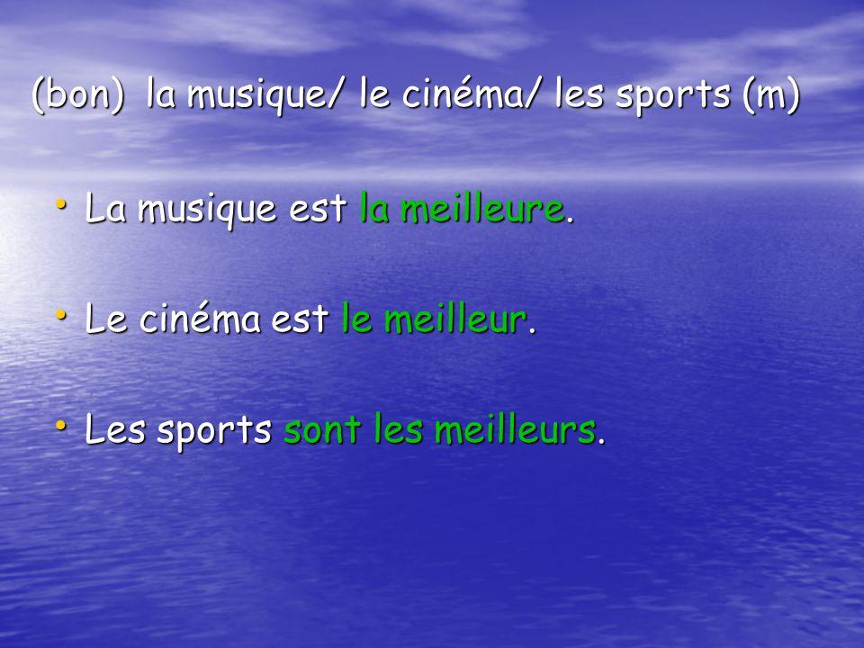 (bon) la musique/ le cinéma/ les sports (m) La musique est la meilleure. La musique est la meilleure. Le cinéma est le meilleur. Le cinéma est le meil
