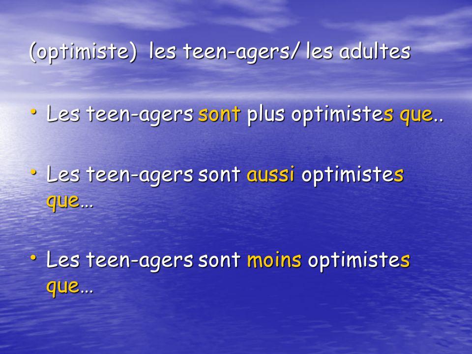 (optimiste) les teen-agers/ les adultes Les teen-agers sont plus optimistes que.. Les teen-agers sont plus optimistes que.. Les teen-agers sont aussi