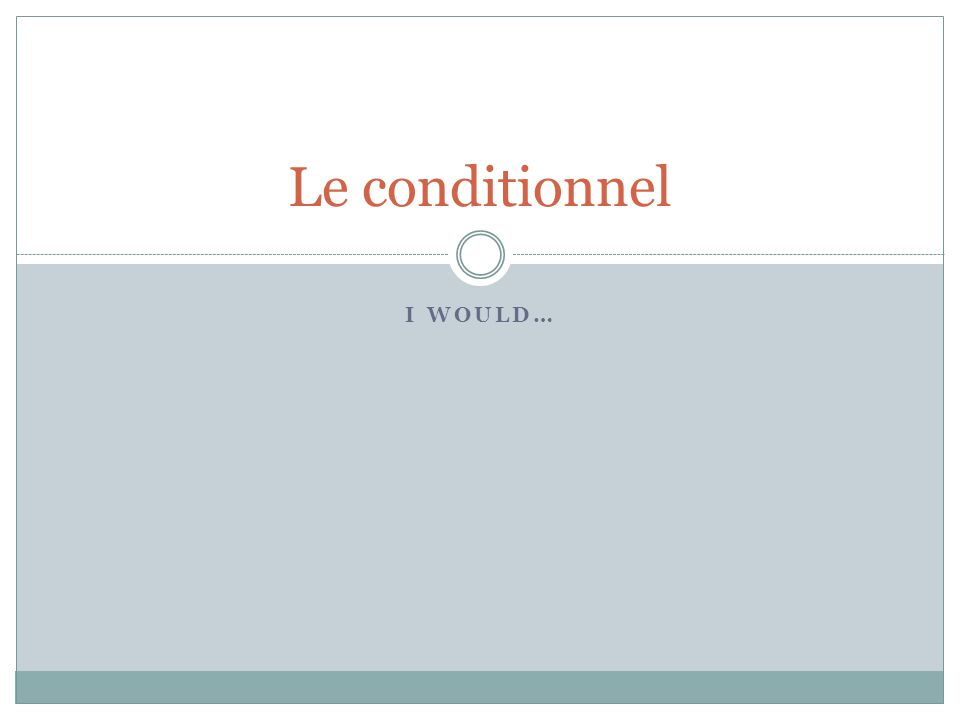 I WOULD… Le conditionnel