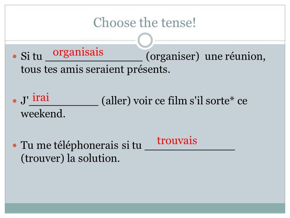 Choose the tense! Si tu ______________ (organiser) une réunion, tous tes amis seraient présents. J'__________ (aller) voir ce film s'il sorte* ce week