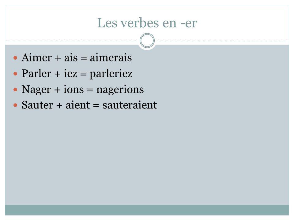 Les verbes en -er Aimer + ais = aimerais Parler + iez = parleriez Nager + ions = nagerions Sauter + aient = sauteraient