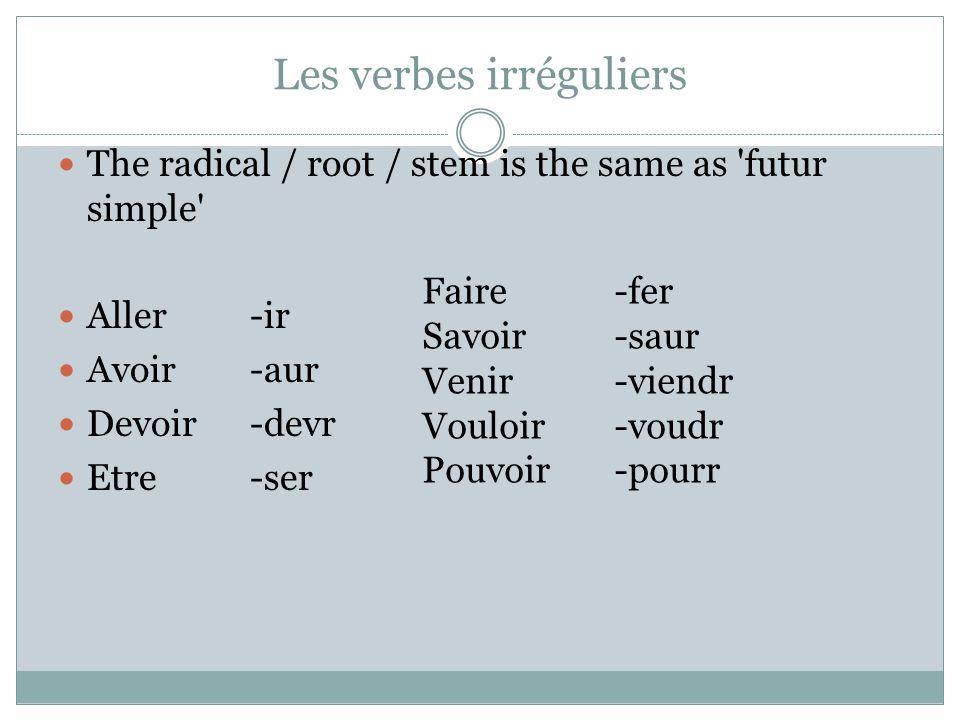 Les verbes irréguliers The radical / root / stem is the same as 'futur simple' Aller -ir Avoir -aur Devoir-devr Etre -ser Faire-fer Savoir-saur Venir-