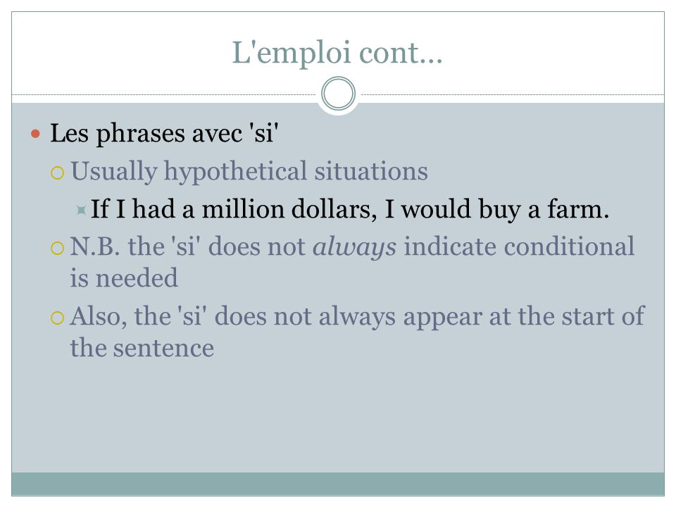 L'emploi cont… Les phrases avec 'si' Usually hypothetical situations If I had a million dollars, I would buy a farm. N.B. the 'si' does not always ind