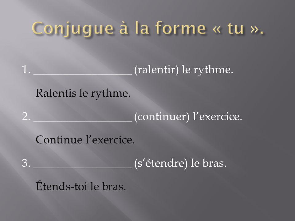 1. _________________ (ralentir) le rythme. Ralentis le rythme. 2. _________________ (continuer) lexercice. Continue lexercice. 3. _________________ (s