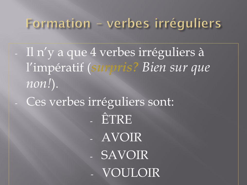 - Il ny a que 4 verbes irréguliers à limpératif ( surpris? Bien sur que non! ). - Ces verbes irréguliers sont: - ÊTRE - AVOIR - SAVOIR - VOULOIR
