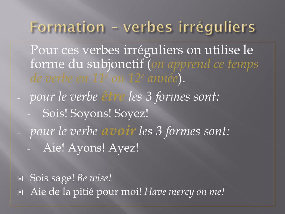 - Pour ces verbes irréguliers on utilise le forme du subjonctif ( on apprend ce temps de verbe en 11 e ou 12 e année ). - pour le verbe être les 3 for