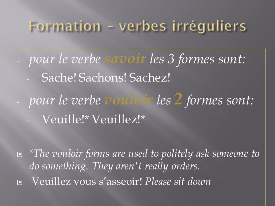 - pour le verbe savoir les 3 formes sont: - Sache! Sachons! Sachez! - pour le verbe vouloir les 2 formes sont: - Veuille!* Veuillez!* *The vouloir for