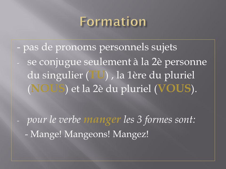 - pas de pronoms personnels sujets - se conjugue seulement à la 2è personne du singulier ( TU ), la 1ère du pluriel ( NOUS ) et la 2è du pluriel ( VOU