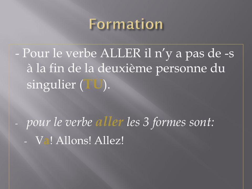 - Pour le verbe ALLER il ny a pas de -s à la fin de la deuxième personne du singulier ( TU ). - pour le verbe aller les 3 formes sont: - V a ! Allons!
